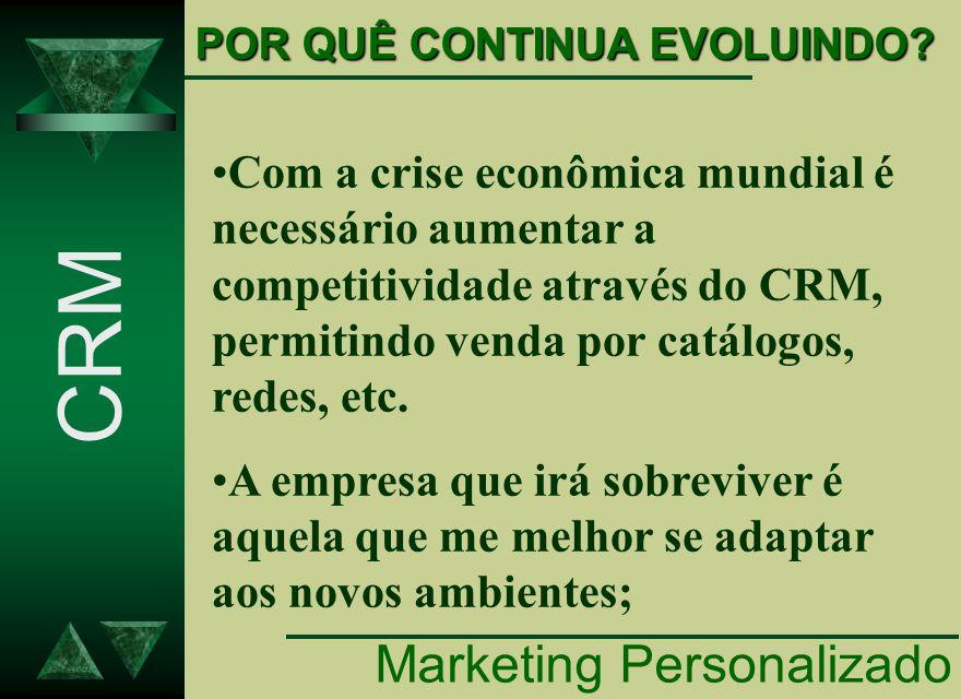POR QUÊ CONTINUA EVOLUINDO? CRM Marketing Personalizado Com a crise econômica mundial é necessário aumentar a competitividade através do CRM, permitin