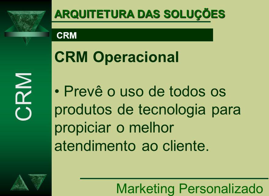 ARQUITETURA DAS SOLUÇÕES Marketing Personalizado CRM CRM Operacional Prevê o uso de todos os produtos de tecnologia para propiciar o melhor atendiment