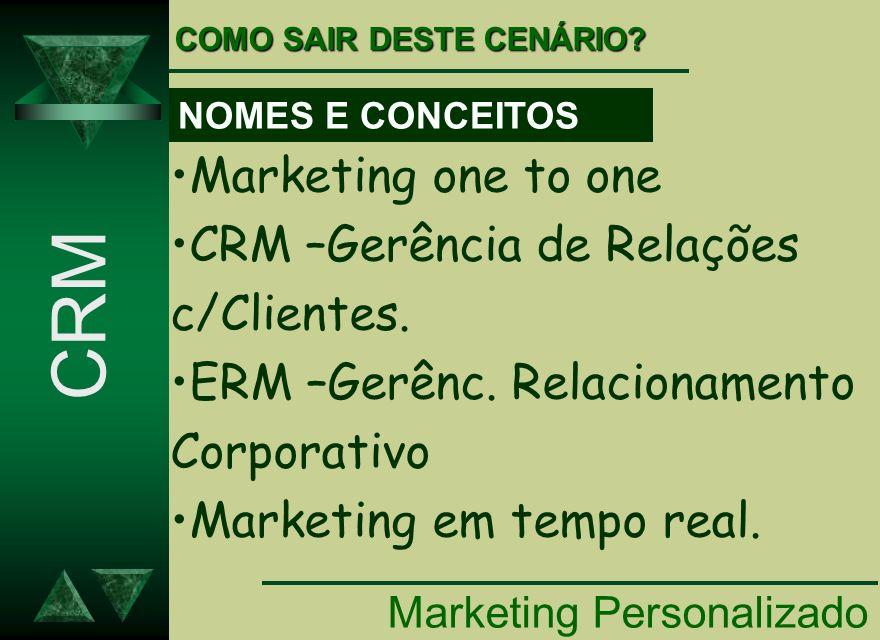 Marketing Personalizado CRM COMO SAIR DESTE CENÁRIO? Marketing one to one CRM –Gerência de Relações c/Clientes. ERM –Gerênc. Relacionamento Corporativ