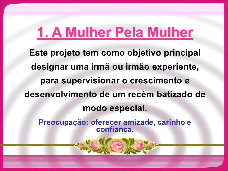 1. A Mulher Pela Mulher Este projeto tem como objetivo principal designar uma irmã ou irmão experiente, para supervisionar o crescimento e desenvolvim