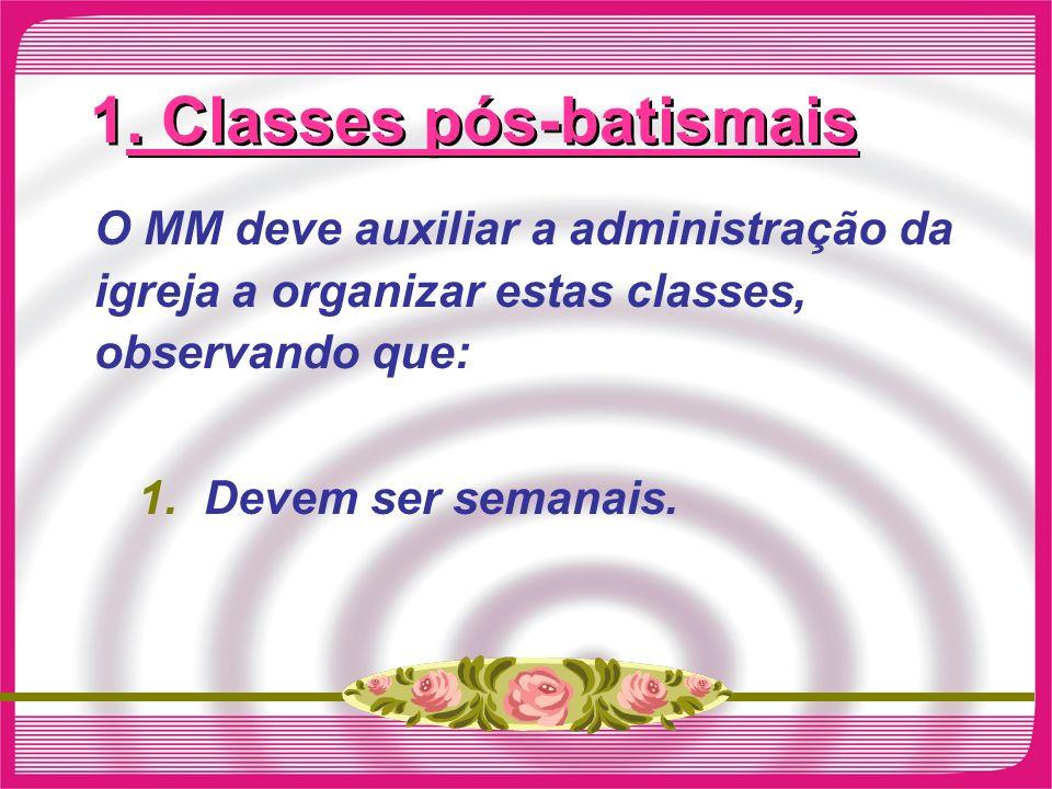 1. Classes pós-batismais O MM deve auxiliar a administração da igreja a organizar estas classes, observando que: 1.Devem ser semanais.