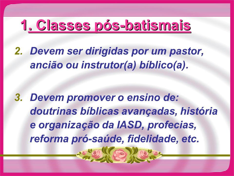 1. Classes pós-batismais 2.Devem ser dirigidas por um pastor, ancião ou instrutor(a) bíblico(a). 3.Devem promover o ensino de: doutrinas bíblicas avan