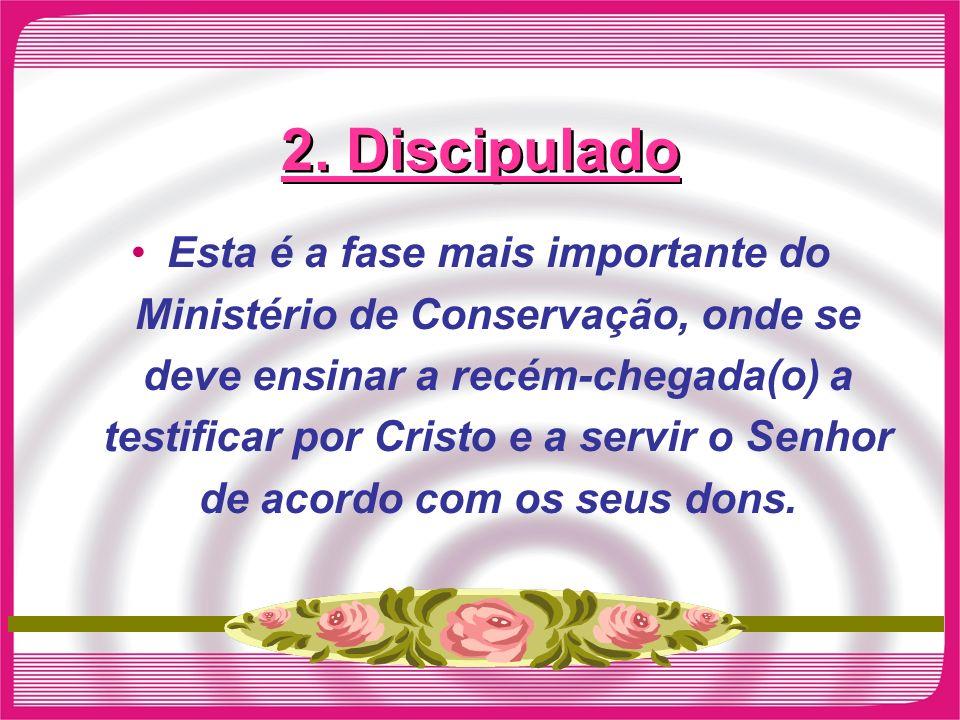2. Discipulado Esta é a fase mais importante do Ministério de Conservação, onde se deve ensinar a recém-chegada(o) a testificar por Cristo e a servir