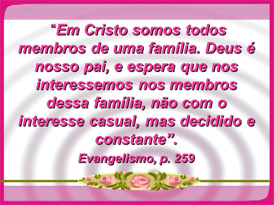 Em Cristo somos todos membros de uma família. Deus é nosso pai, e espera que nos interessemos nos membros dessa família, não com o interesse casual, m