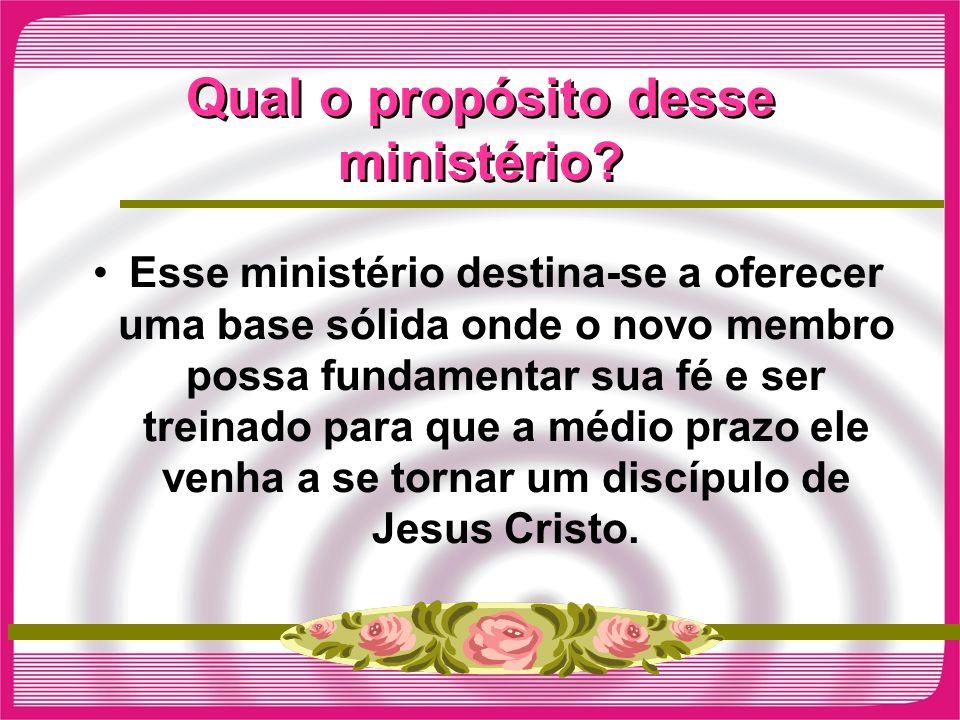 Qual o propósito desse ministério? Esse ministério destina-se a oferecer uma base sólida onde o novo membro possa fundamentar sua fé e ser treinado pa