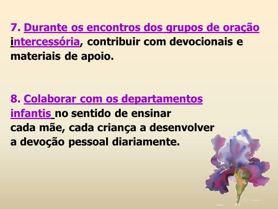 7. Durante os encontros dos grupos de oração intercessória, contribuir com devocionais e materiais de apoio. 8. Colaborar com os departamentos infanti