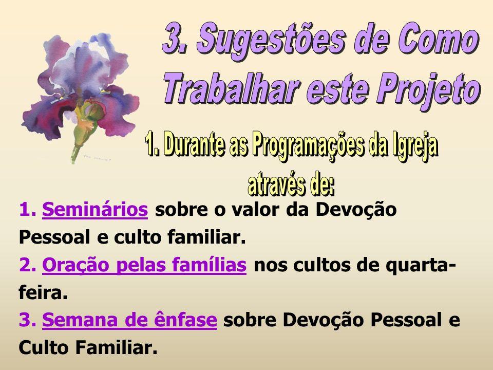 1. Seminários sobre o valor da Devoção Pessoal e culto familiar. 2. Oração pelas famílias nos cultos de quarta- feira. 3. Semana de ênfase sobre Devoç