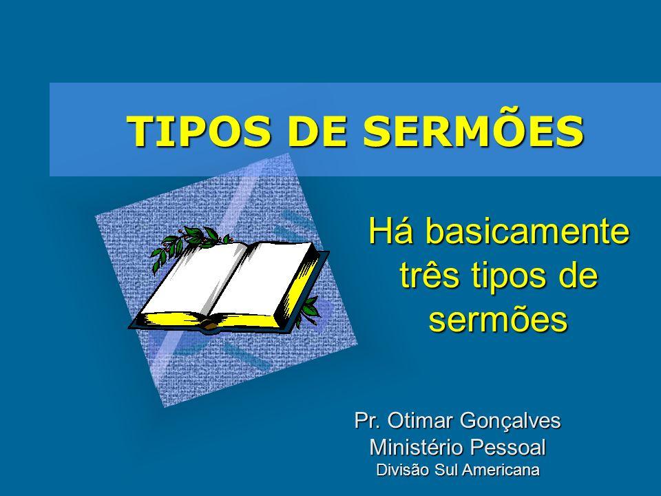 TIPOS DE SERMÕES Há basicamente três tipos de sermões Pr. Otimar Gonçalves Ministério Pessoal Divisão Sul Americana