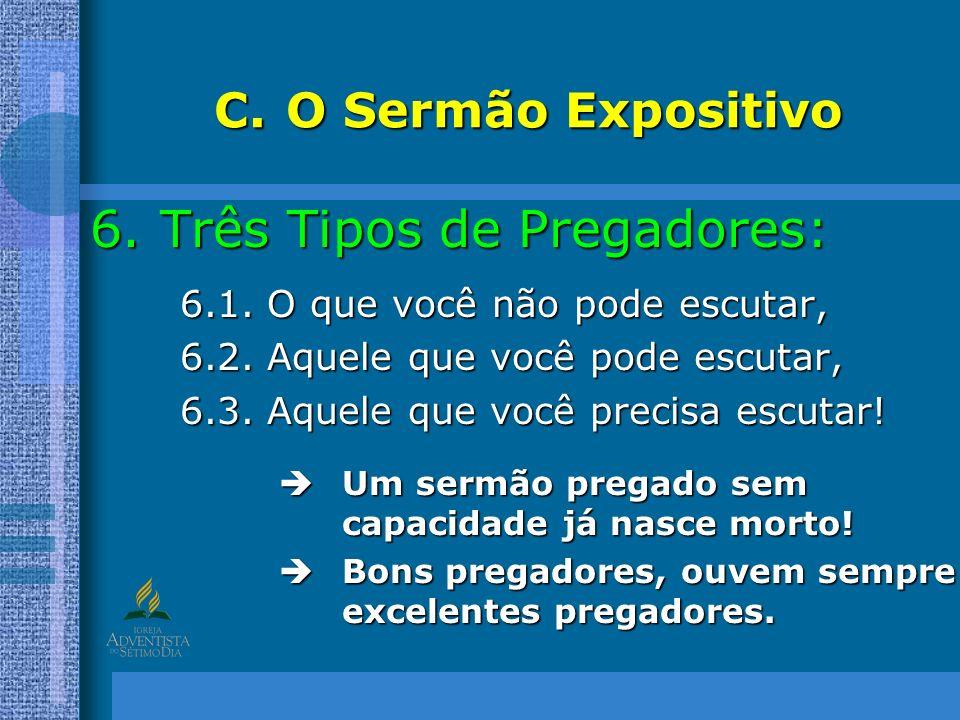 C.O Sermão Expositivo 6.Três Tipos de Pregadores: 6.1. O que você não pode escutar, 6.2. Aquele que você pode escutar, 6.3. Aquele que você precisa es