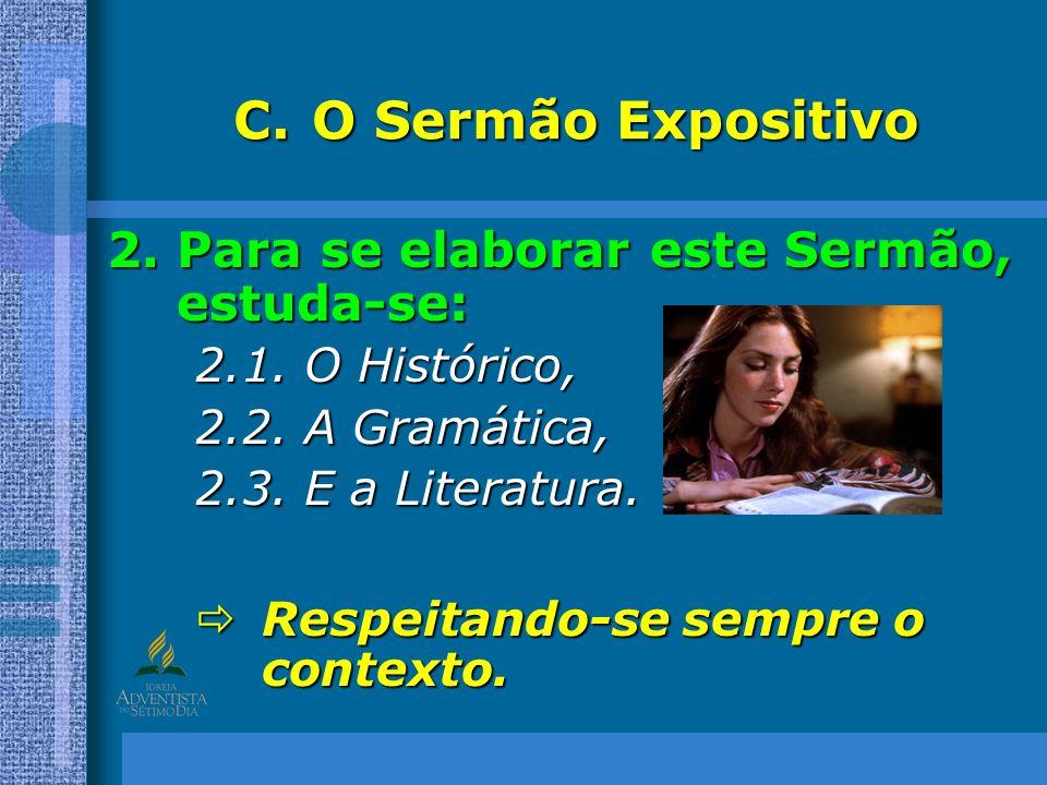 C.O Sermão Expositivo 2.Para se elaborar este Sermão, estuda-se: 2.1. O Histórico, 2.2. A Gramática, 2.3. E a Literatura. Respeitando-se sempre o cont
