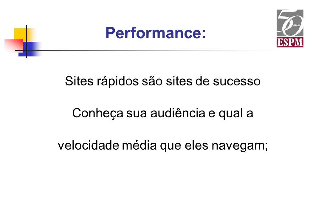Performance: Sites rápidos são sites de sucesso Conheça sua audiência e qual a velocidade média que eles navegam;