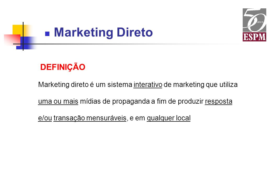 Marketing Direto DEFINIÇÃO Marketing direto é um sistema interativo de marketing que utiliza uma ou mais mídias de propaganda a fim de produzir respos