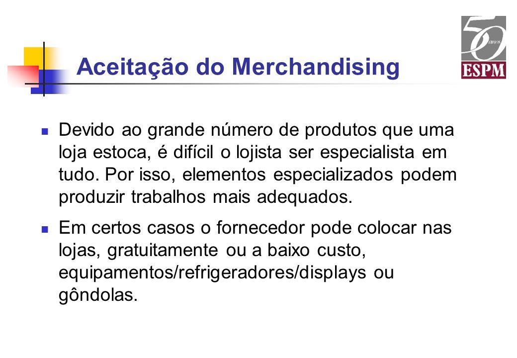 Aceitação do Merchandising Devido ao grande número de produtos que uma loja estoca, é difícil o lojista ser especialista em tudo. Por isso, elementos