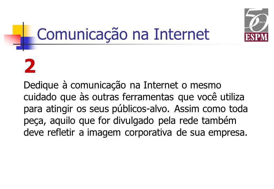 Comunicação na Internet 2 Dedique à comunicação na Internet o mesmo cuidado que às outras ferramentas que você utiliza para atingir os seus públicos-a