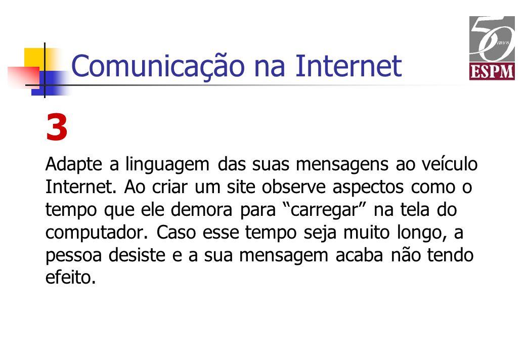 Comunicação na Internet 3 Adapte a linguagem das suas mensagens ao veículo Internet. Ao criar um site observe aspectos como o tempo que ele demora par