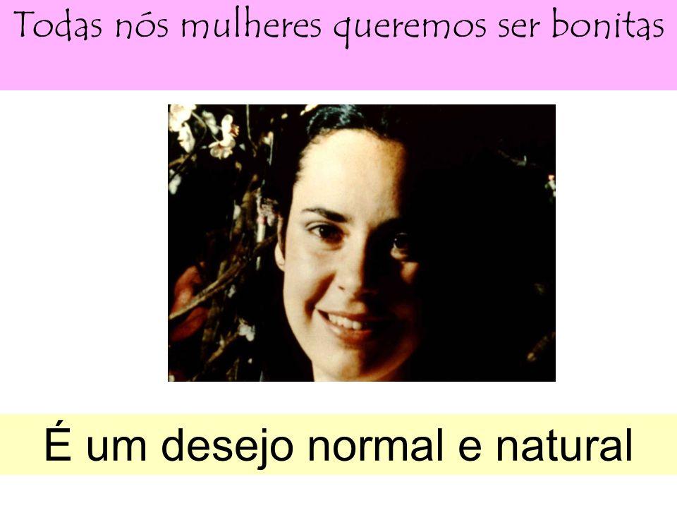 Todas nós mulheres queremos ser bonitas É um desejo normal e natural