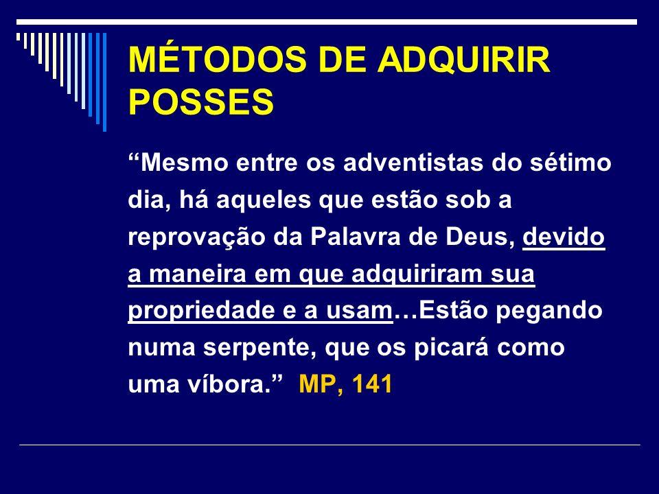 MÉTODOS DE ADQUIRIR POSSES Mesmo entre os adventistas do sétimo dia, há aqueles que estão sob a reprovação da Palavra de Deus, devido a maneira em que