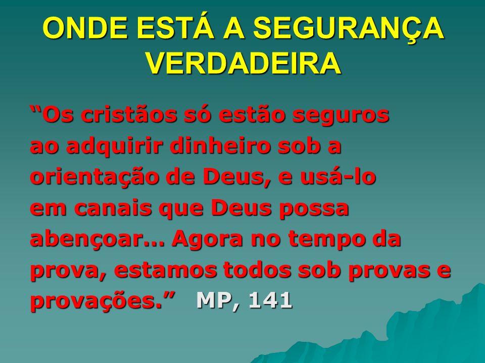 ONDE ESTÁ A SEGURANÇA VERDADEIRA Os cristãos só estão segurosOs cristãos só estão seguros ao adquirir dinheiro sob a orientação de Deus, e usá-lo em c