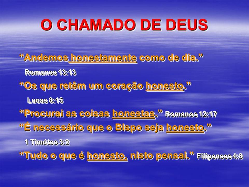 O CHAMADO DE DEUS Andemos honestamente como de dia. Romanos 13:13 Romanos 13:13 Os que retêm um coração honesto. Lucas 8:15 Lucas 8:15 Procurai as coi