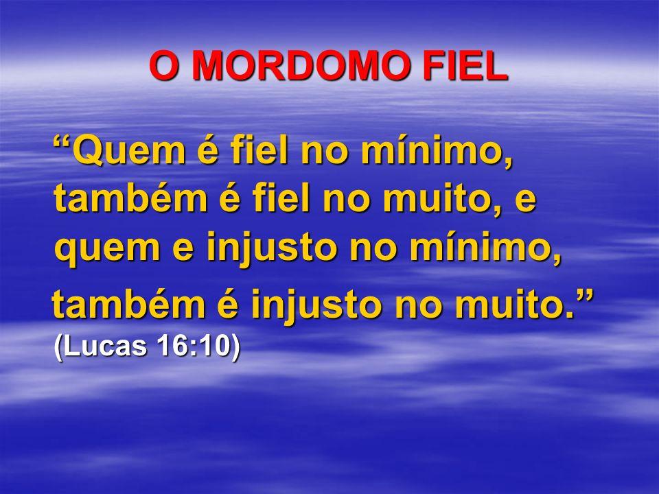 O MORDOMO FIEL Quem é fiel no mínimo, também é fiel no muito, e quem e injusto no mínimo, Quem é fiel no mínimo, também é fiel no muito, e quem e inju