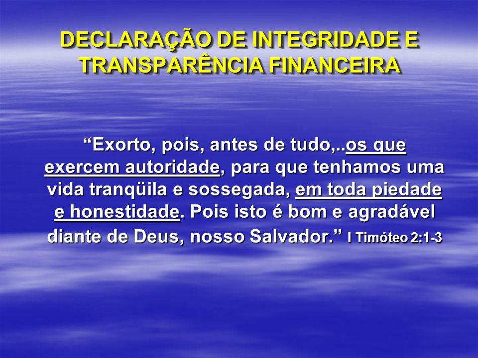 DECLARAÇÃO DE INTEGRIDADE E TRANSPARÊNCIA FINANCEIRA Exorto, pois, antes de tudo,..os que exercem autoridade, para que tenhamos uma vida tranqüila e s