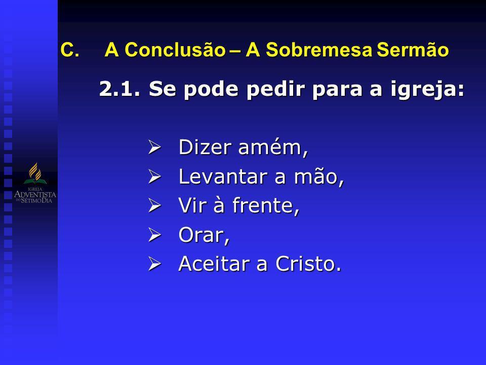 2.1. Se pode pedir para a igreja: Dizer amém, Dizer amém, Levantar a mão, Levantar a mão, Vir à frente, Vir à frente, Orar, Orar, Aceitar a Cristo. Ac
