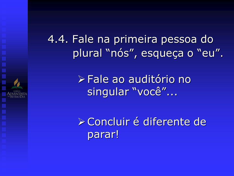 4.4. Fale na primeira pessoa do plural nós, esqueça o eu. Fale ao auditório no singular você... Fale ao auditório no singular você... Concluir é difer