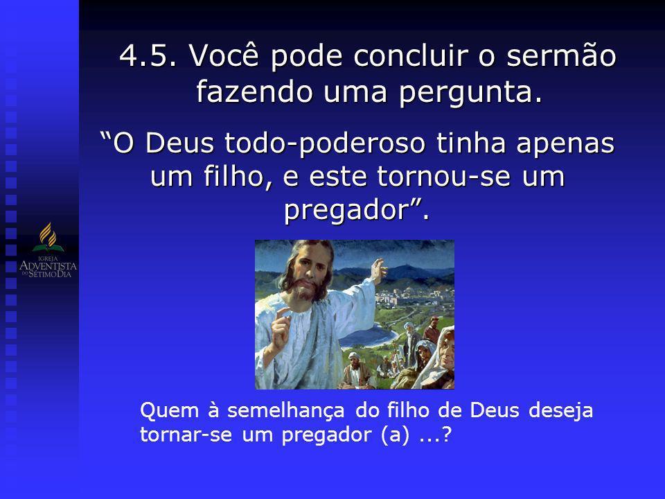 4.5. Você pode concluir o sermão fazendo uma pergunta. O Deus todo-poderoso tinha apenas um filho, e este tornou-se um pregador. Quem à semelhança do