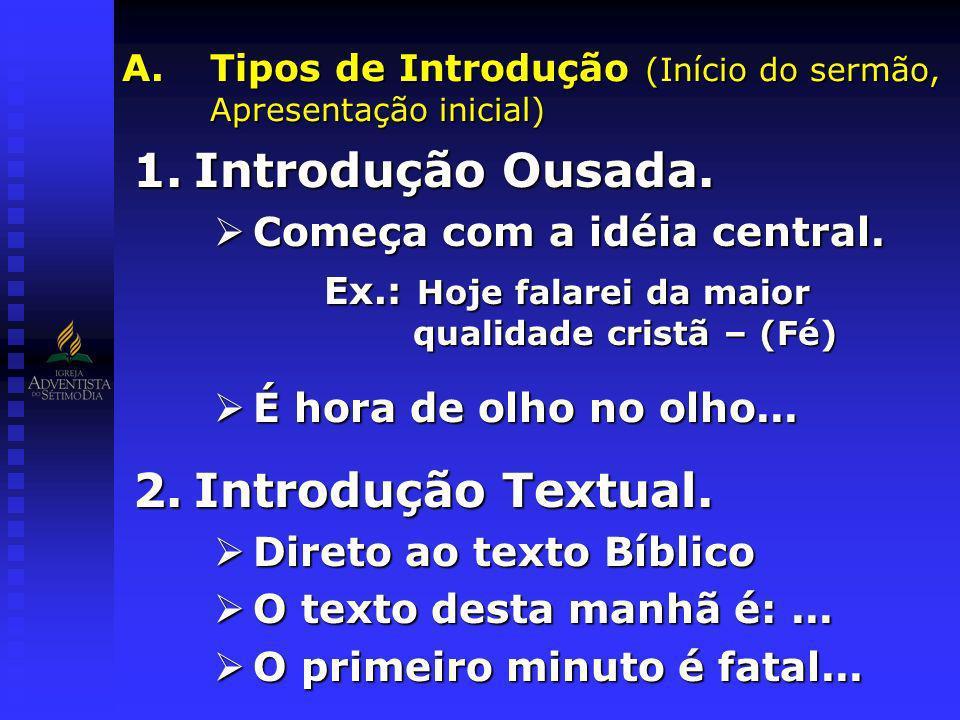 A.Tipos de Introdução (Início do sermão, Apresentação inicial) 1.Introdução Ousada. Começa com a idéia central. Começa com a idéia central. Ex.: Hoje