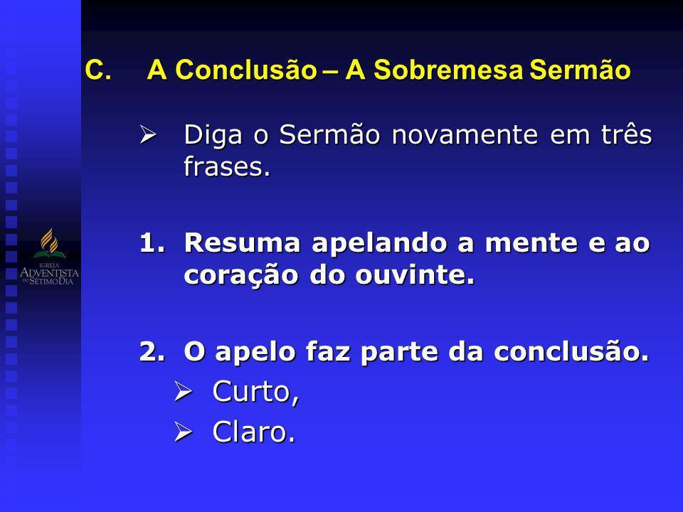 C.A Conclusão – A Sobremesa Sermão Diga o Sermão novamente em três frases. Diga o Sermão novamente em três frases. 1.Resuma apelando a mente e ao cora