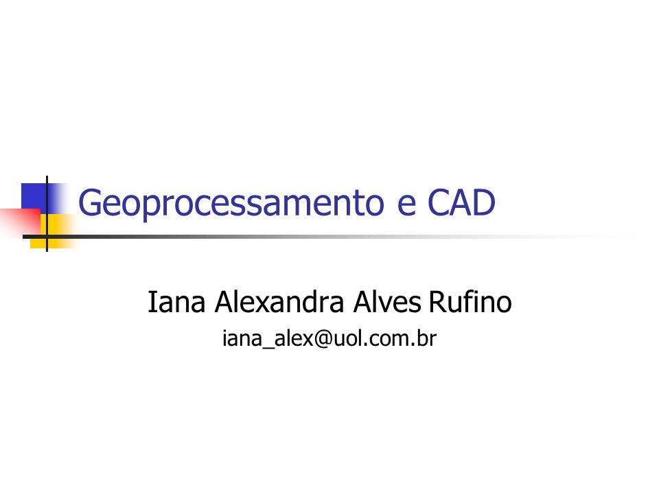 Geoprocessamento e CAD Iana Alexandra Alves Rufino iana_alex@uol.com.br