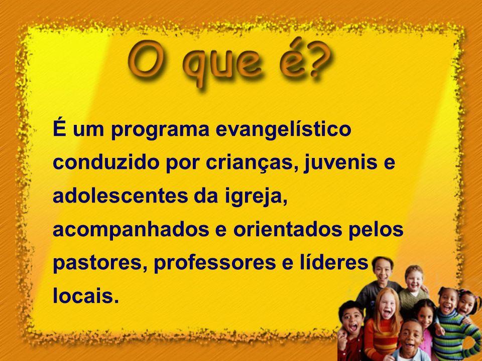 É um programa evangelístico conduzido por crianças, juvenis e adolescentes da igreja, acompanhados e orientados pelos pastores, professores e líderes
