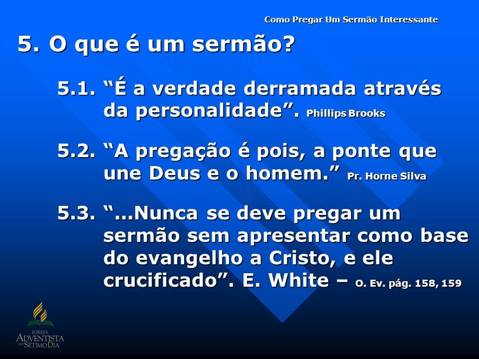 5.O que é um sermão? 5.1. É a verdade derramada através da personalidade. Phillips Brooks 5.2. A pregação é pois, a ponte que une Deus e o homem. Pr.