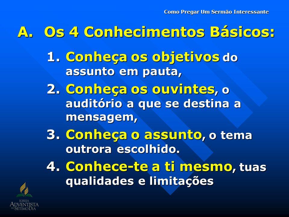 A.Os 4 Conhecimentos Básicos: 1.Conheça os objetivos do assunto em pauta, 2.Conheça os ouvintes, o auditório a que se destina a mensagem, 3.Conheça o