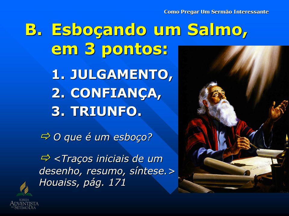 B.Esboçando um Salmo, em 3 pontos: 1.JULGAMENTO, 2.CONFIANÇA, 3.TRIUNFO. O que é um esboço? O que é um esboço? Houaiss, pág. 171 Houaiss, pág. 171 Com