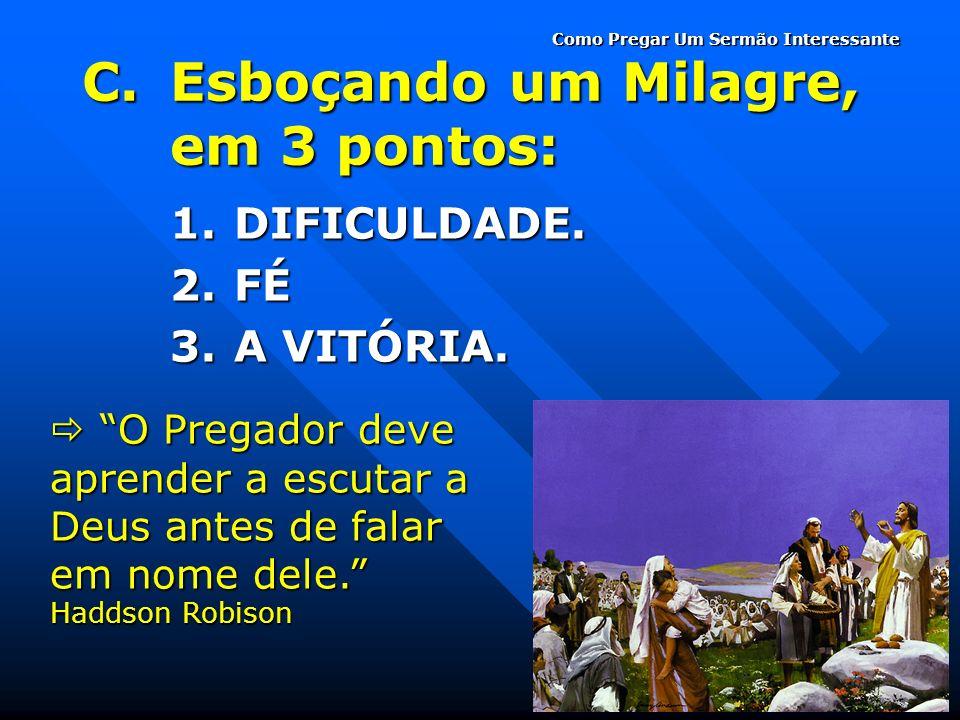 C.Esboçando um Milagre, em 3 pontos: 1.DIFICULDADE. 2.FÉ 3.A VITÓRIA. O Pregador deve aprender a escutar a Deus antes de falar em nome dele. Haddson R