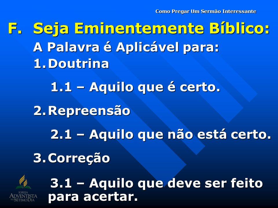 F.Seja Eminentemente Bíblico: A Palavra é Aplicável para: 1.Doutrina 1.1 – Aquilo que é certo. 1.1 – Aquilo que é certo. 2.Repreensão 2.1 – Aquilo que
