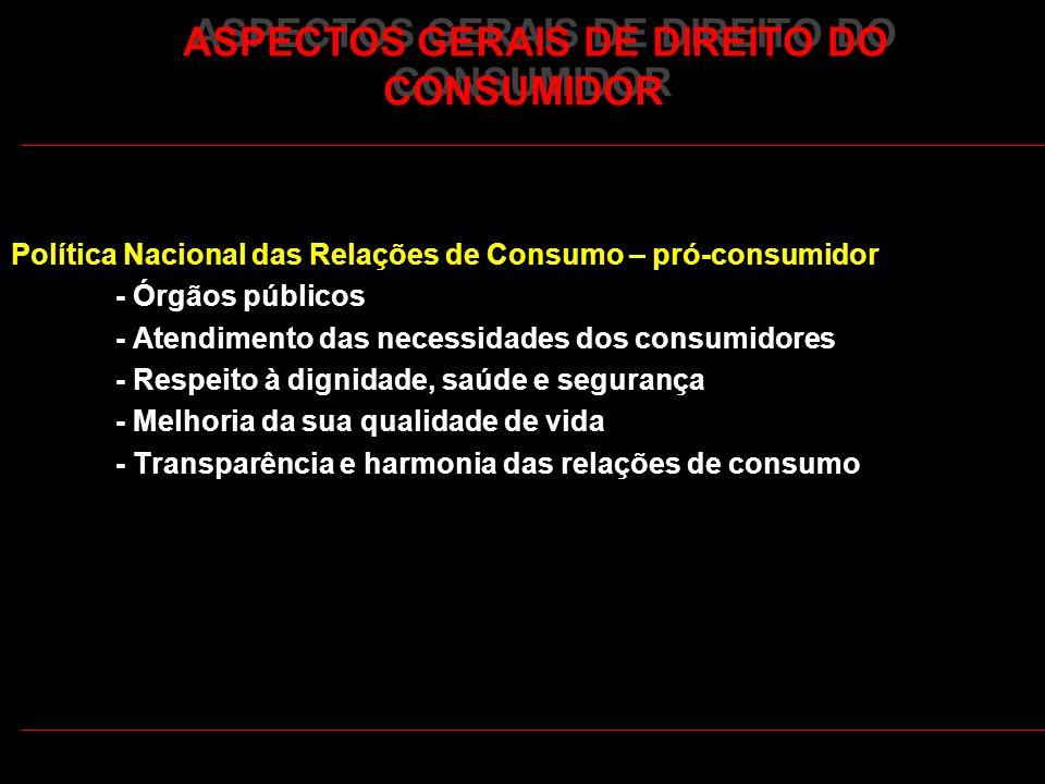 ASPECTOS GERAIS DE DIREITO DO CONSUMIDOR Política Nacional das Relações de Consumo – pró-consumidor - Órgãos públicos - Atendimento das necessidades d