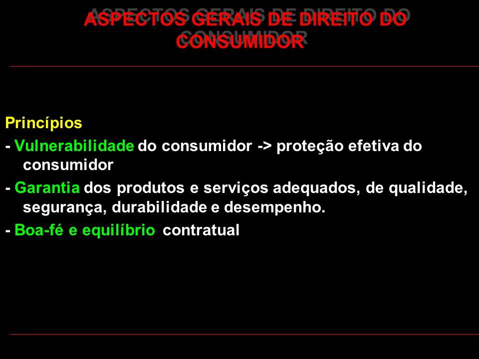 ASPECTOS GERAIS DE DIREITO DO CONSUMIDOR Princípios - Vulnerabilidade do consumidor -> proteção efetiva do consumidor - Garantia dos produtos e serviç