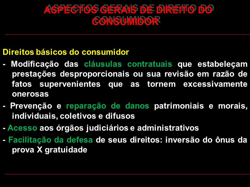 ASPECTOS GERAIS DE DIREITO DO CONSUMIDOR Direitos básicos do consumidor - Modificação das cláusulas contratuais que estabeleçam prestações desproporci