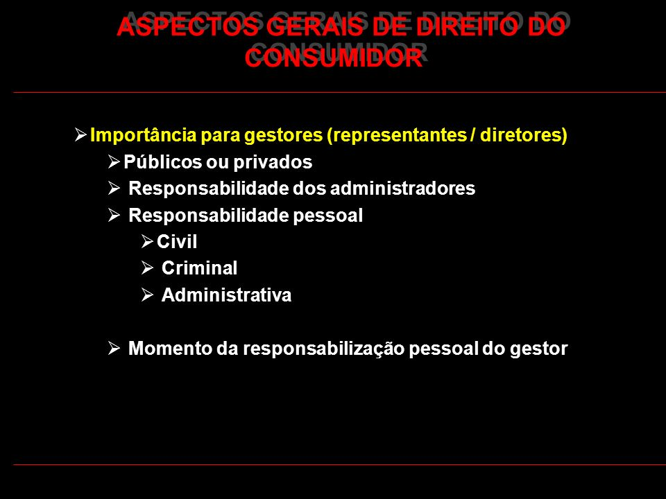 ASPECTOS GERAIS DE DIREITO DO CONSUMIDOR Importância para gestores (representantes / diretores) Públicos ou privados Responsabilidade dos administrado