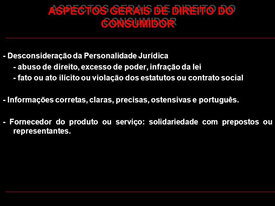 ASPECTOS GERAIS DE DIREITO DO CONSUMIDOR - Desconsideração da Personalidade Jurídica - abuso de direito, excesso de poder, infração da lei - fato ou a