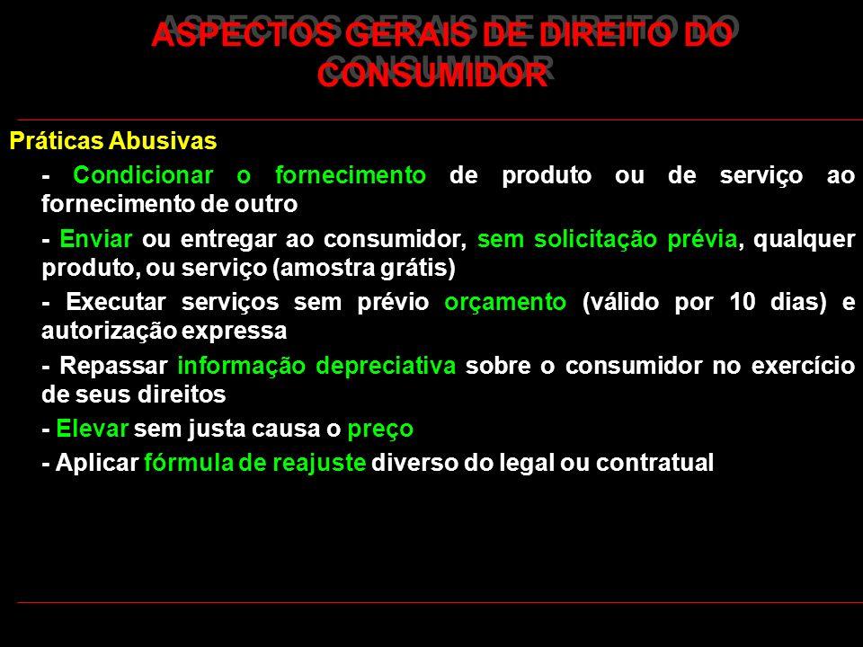 ASPECTOS GERAIS DE DIREITO DO CONSUMIDOR Práticas Abusivas - Condicionar o fornecimento de produto ou de serviço ao fornecimento de outro - Enviar ou