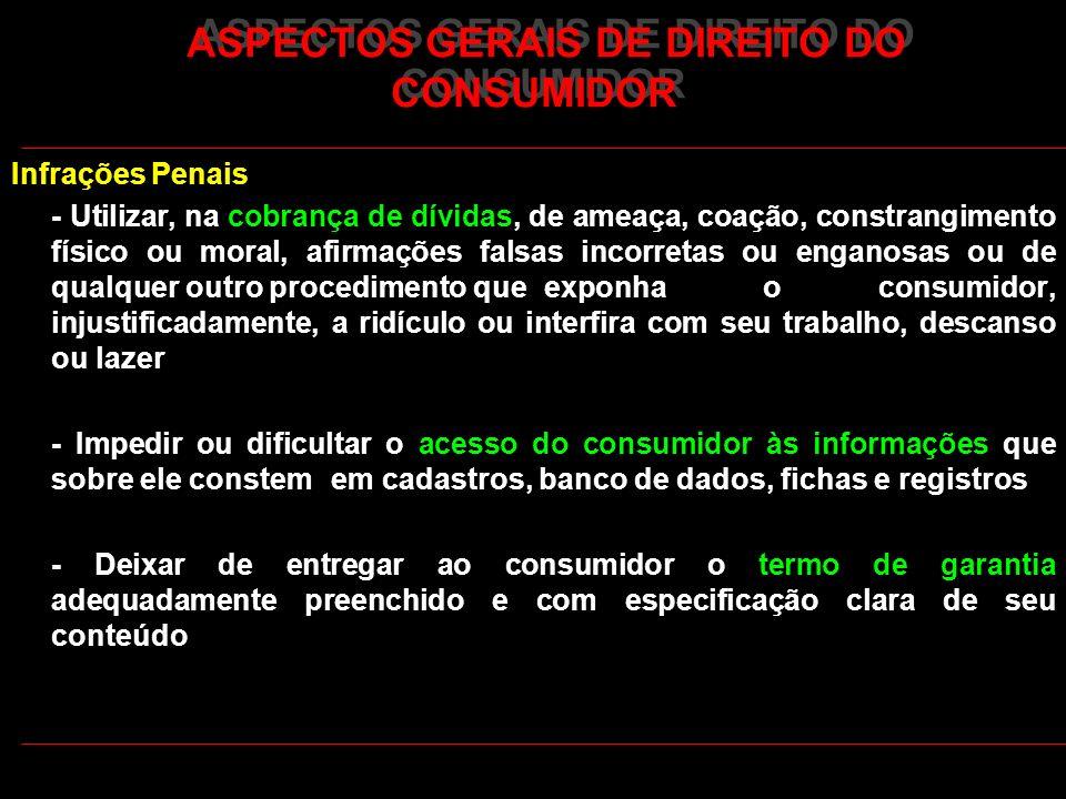 ASPECTOS GERAIS DE DIREITO DO CONSUMIDOR Infrações Penais - Utilizar, na cobrança de dívidas, de ameaça, coação, constrangimento físico ou moral, afir