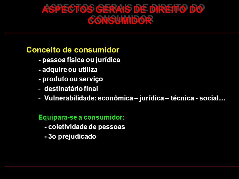 ASPECTOS GERAIS DE DIREITO DO CONSUMIDOR Conceito de consumidor - pessoa física ou jurídica - adquire ou utiliza - produto ou serviço -destinatário fi
