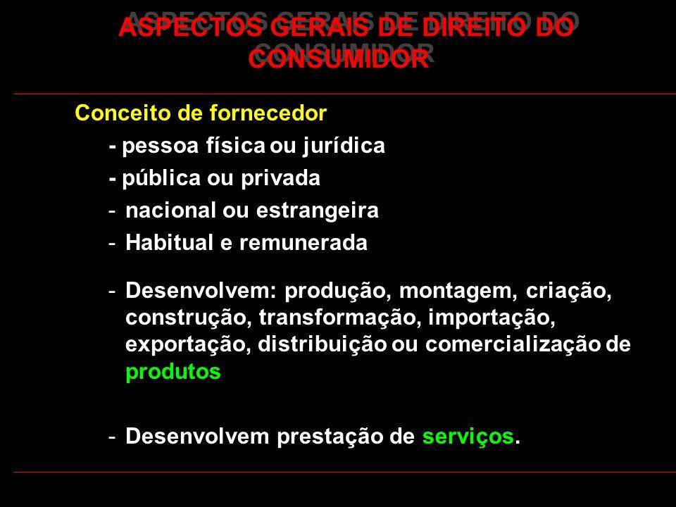 ASPECTOS GERAIS DE DIREITO DO CONSUMIDOR Conceito de fornecedor - pessoa física ou jurídica - pública ou privada -nacional ou estrangeira -Habitual e