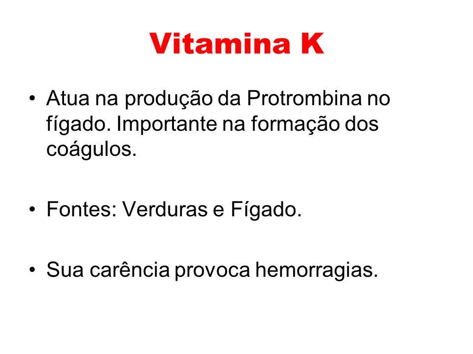 Vitamina K Atua na produção da Protrombina no fígado. Importante na formação dos coágulos. Fontes: Verduras e Fígado. Sua carência provoca hemorragias