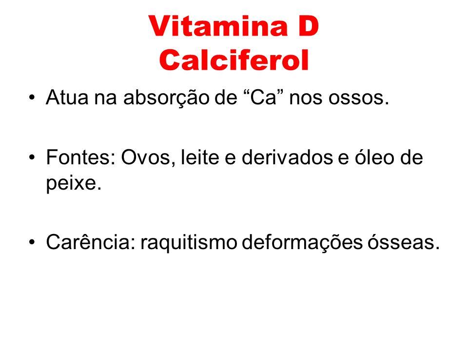 Vitamina D Calciferol Atua na absorção de Ca nos ossos. Fontes: Ovos, leite e derivados e óleo de peixe. Carência: raquitismo deformações ósseas.