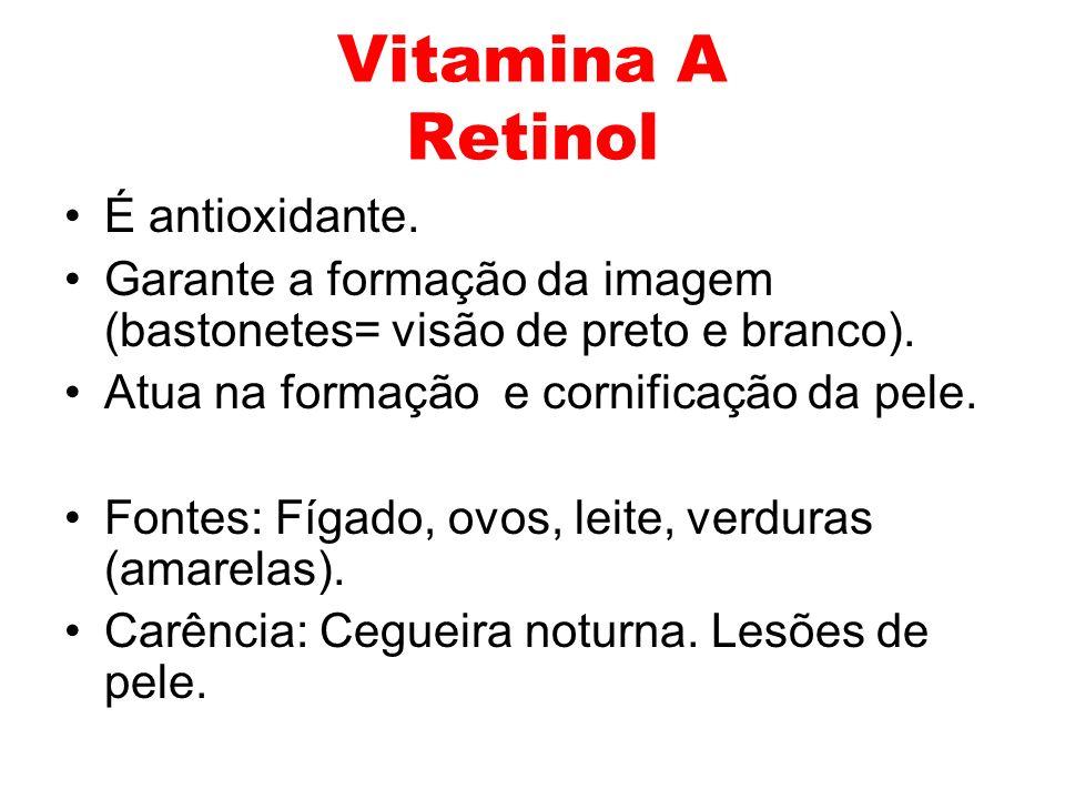 Vitamina A Retinol É antioxidante. Garante a formação da imagem (bastonetes= visão de preto e branco). Atua na formação e cornificação da pele. Fontes