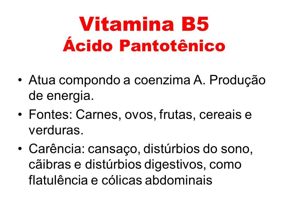Vitamina B5 Ácido Pantotênico Atua compondo a coenzima A. Produção de energia. Fontes: Carnes, ovos, frutas, cereais e verduras. Carência: cansaço, di